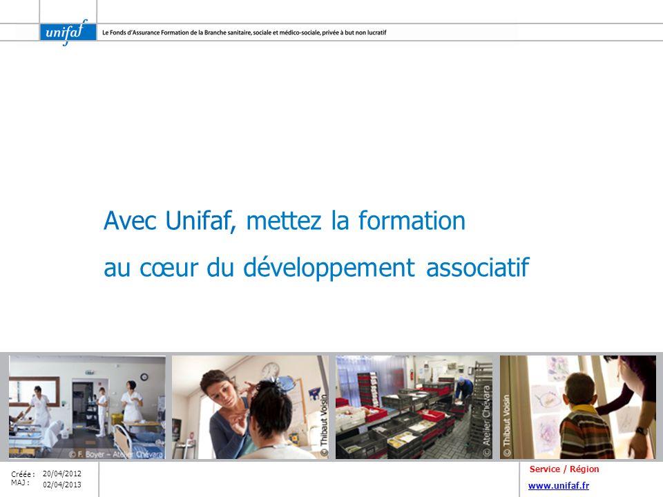 www.unifaf.fr Créée : MAJ : Avec Unifaf, mettez la formation au cœur du développement associatif 02/04/2013 20/04/2012 Service / Région