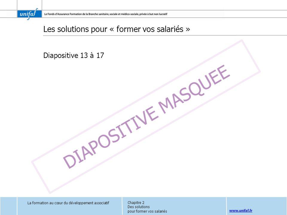 www.unifaf.fr La formation au cœur du développement associatif Les solutions pour « former vos salariés » Diapositive 13 à 17 Chapitre 2 Des solutions