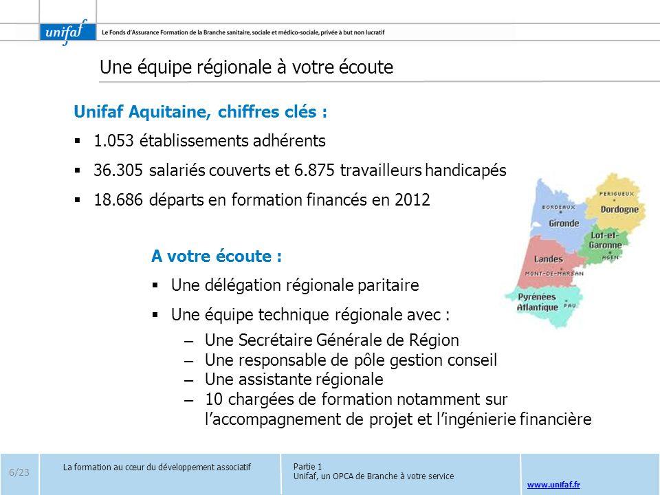 www.unifaf.fr 6/23 La formation au cœur du développement associatif Partie 1 Unifaf, un OPCA de Branche à votre service Une équipe régionale à votre é