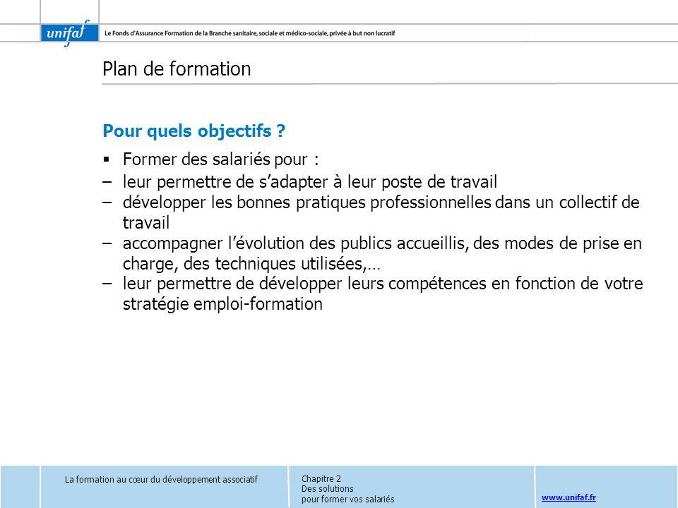 www.unifaf.fr Plan de formation Pour quels objectifs ? Former des salariés pour : –leur permettre de sadapter à leur poste de travail –développer les