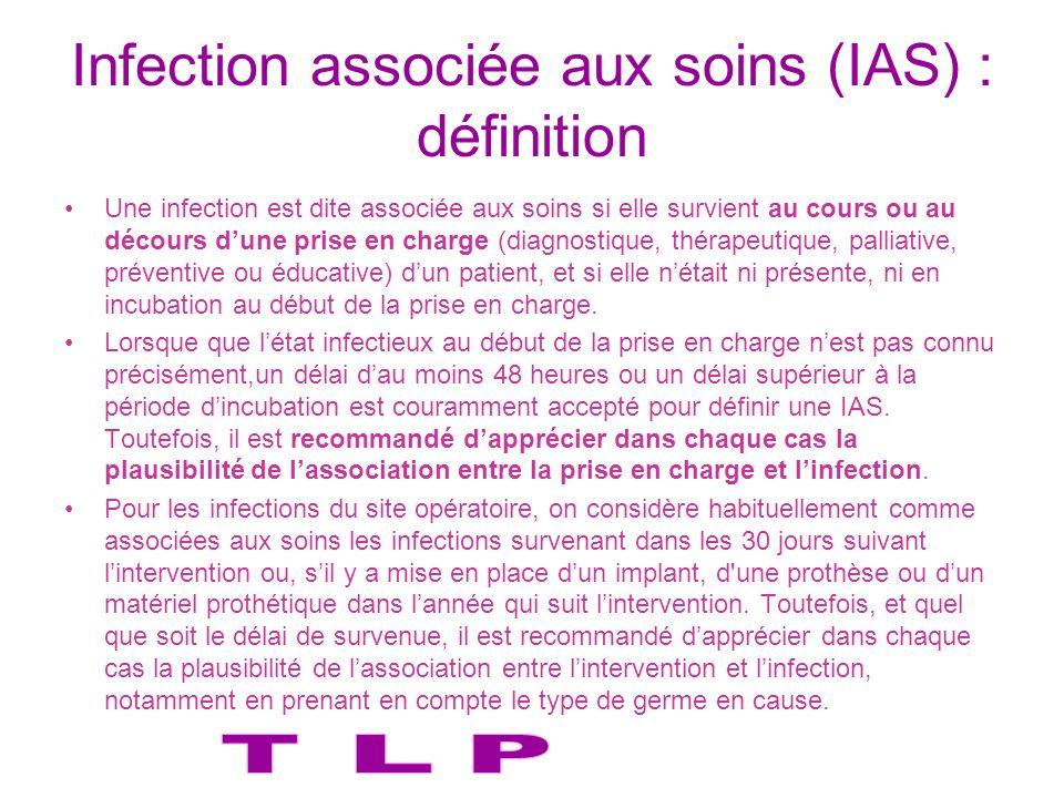 Infection associée aux soins (IAS) : définition Une infection est dite associée aux soins si elle survient au cours ou au décours dune prise en charge