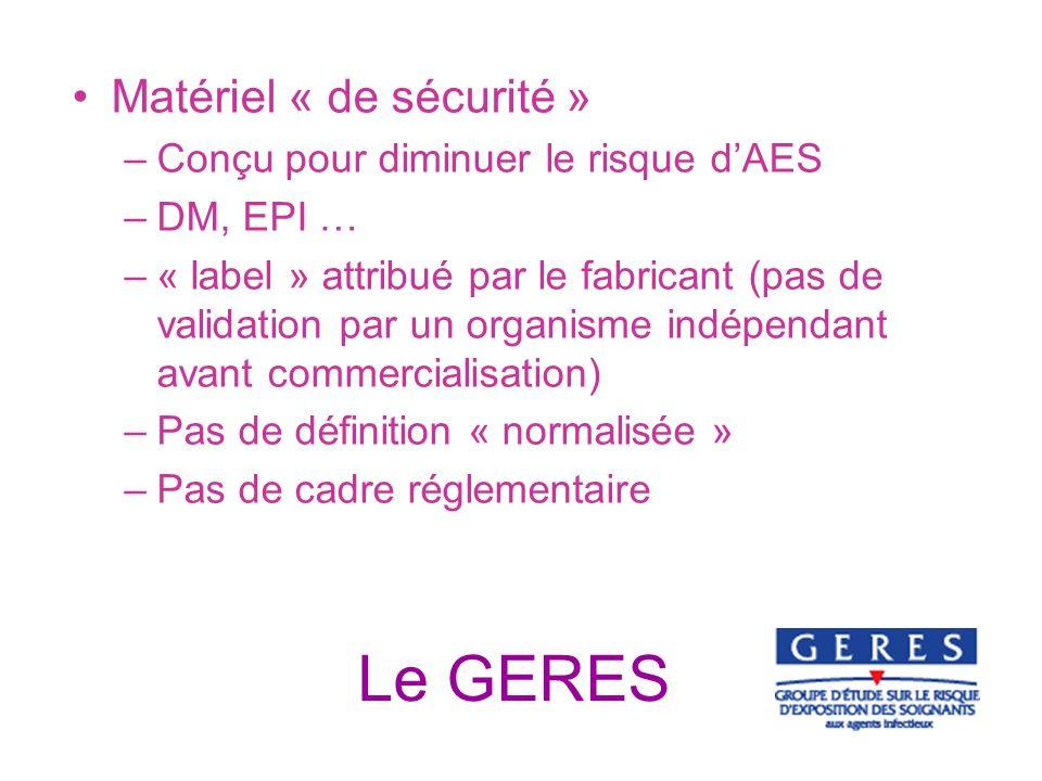 Le GERES Matériel « de sécurité » –Conçu pour diminuer le risque dAES –DM, EPI … –« label » attribué par le fabricant (pas de validation par un organi