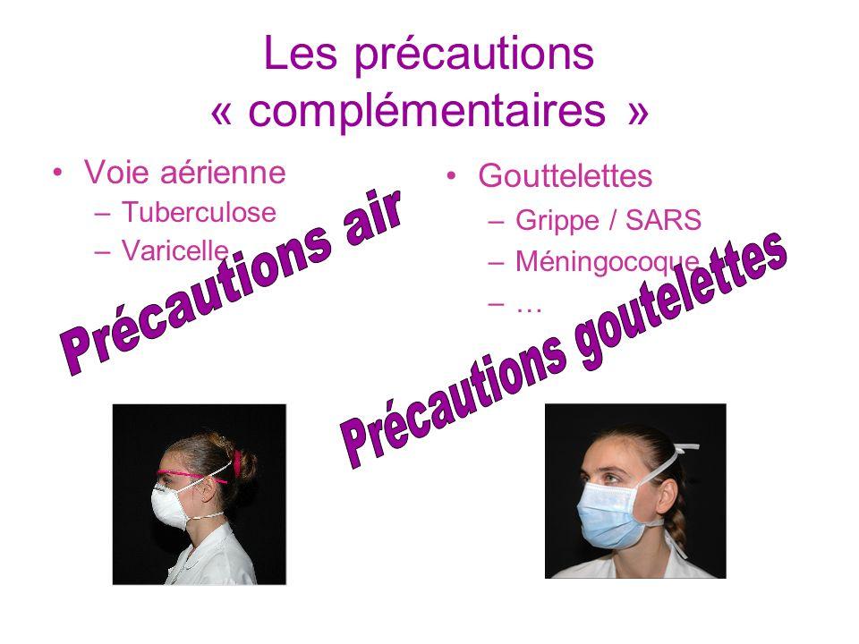 Les précautions « complémentaires » Voie aérienne –Tuberculose –Varicelle Gouttelettes –Grippe / SARS –Méningocoque –…