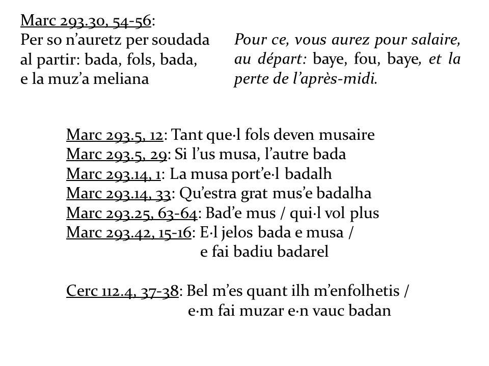 Marc 293.30, 54-56: Per so nauretz per soudada al partir: bada, fols, bada, e la muza meliana Marc 293.5, 12: Tant quel fols deven musaire Marc 293.5, 29: Si lus musa, lautre bada Marc 293.14, 1: La musa portel badalh Marc 293.14, 33: Questra grat muse badalha Marc 293.25, 63-64: Bade mus / quil vol plus Marc 293.42, 15-16: El jelos bada e musa / e fai badiu badarel Cerc 112.4, 37-38: Bel mes quant ilh menfolhetis / em fai muzar en vauc badan Pour ce, vous aurez pour salaire, au départ: baye, fou, baye, et la perte de laprès-midi.