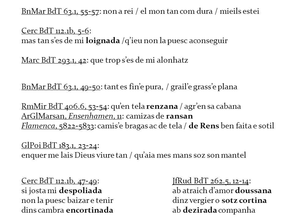 BnMar BdT 63.1, 55-57: non a rei / el mon tan com dura / mieils estei Cerc BdT 112.1b, 5-6: mas tan ses de mi loignada /qieu non la puesc aconseguir M