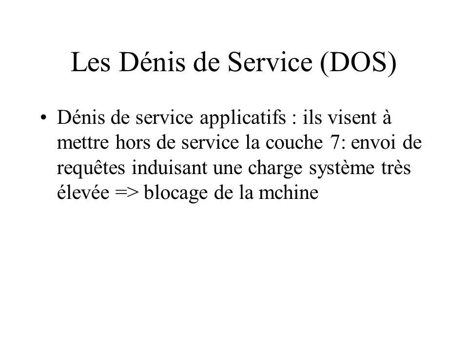 Les Dénis de Service (DOS) Dénis de service applicatifs : ils visent à mettre hors de service la couche 7: envoi de requêtes induisant une charge système très élevée => blocage de la mchine