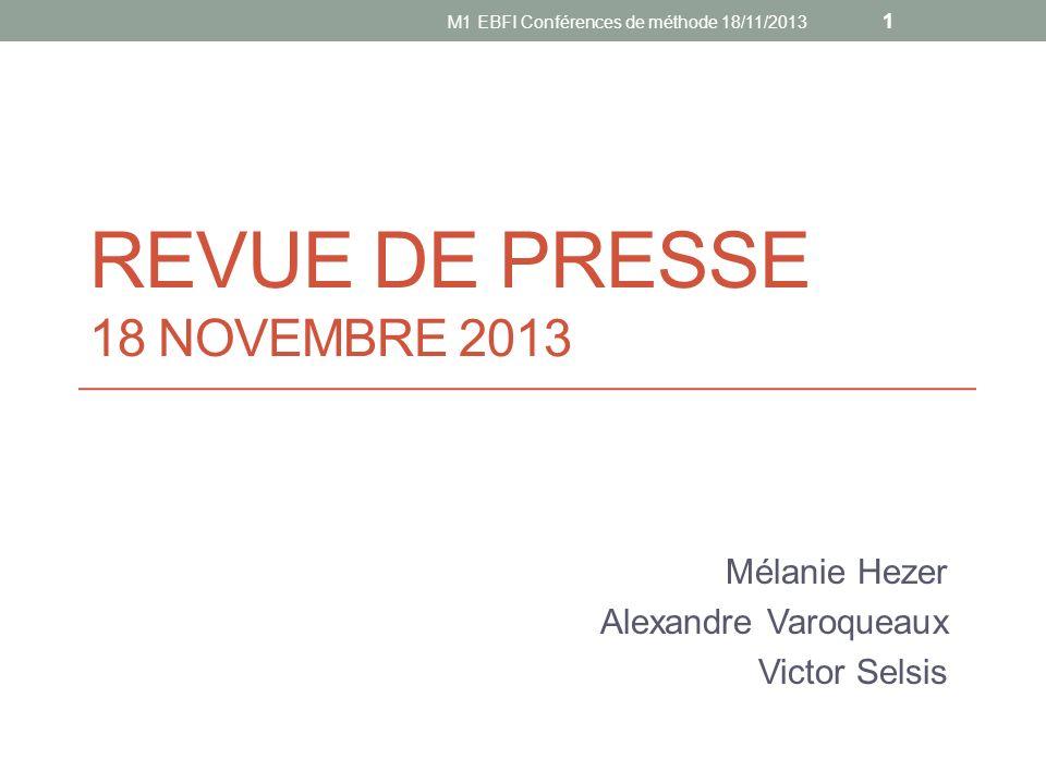 REVUE DE PRESSE 18 NOVEMBRE 2013 Mélanie Hezer Alexandre Varoqueaux Victor Selsis 1 M1 EBFI Conférences de méthode 18/11/2013