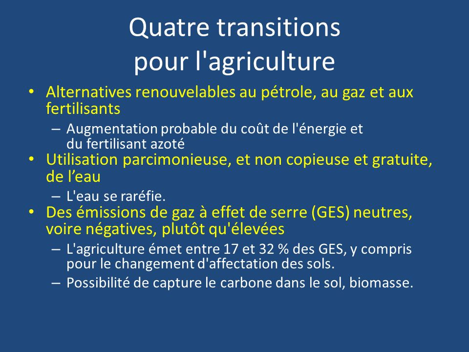 Quatre transitions pour l agriculture Alternatives renouvelables au pétrole, au gaz et aux fertilisants – Augmentation probable du coût de l énergie et du fertilisant azoté Utilisation parcimonieuse, et non copieuse et gratuite, de leau – L eau se raréfie.