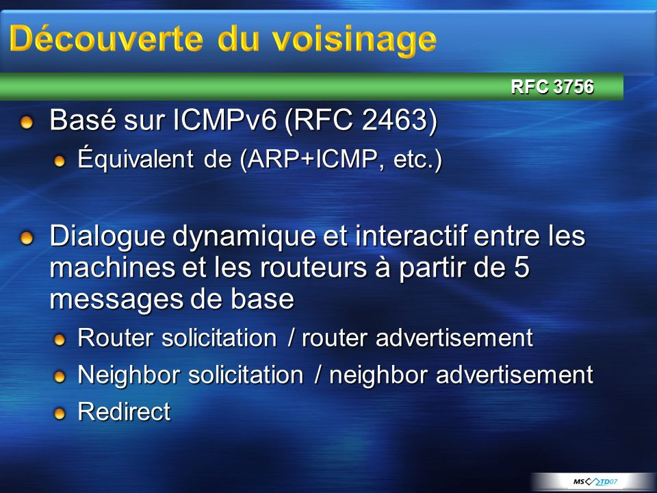 Basé sur ICMPv6 (RFC 2463) Équivalent de (ARP+ICMP, etc.) Dialogue dynamique et interactif entre les machines et les routeurs à partir de 5 messages de base Router solicitation / router advertisement Neighbor solicitation / neighbor advertisement Redirect RFC 3756