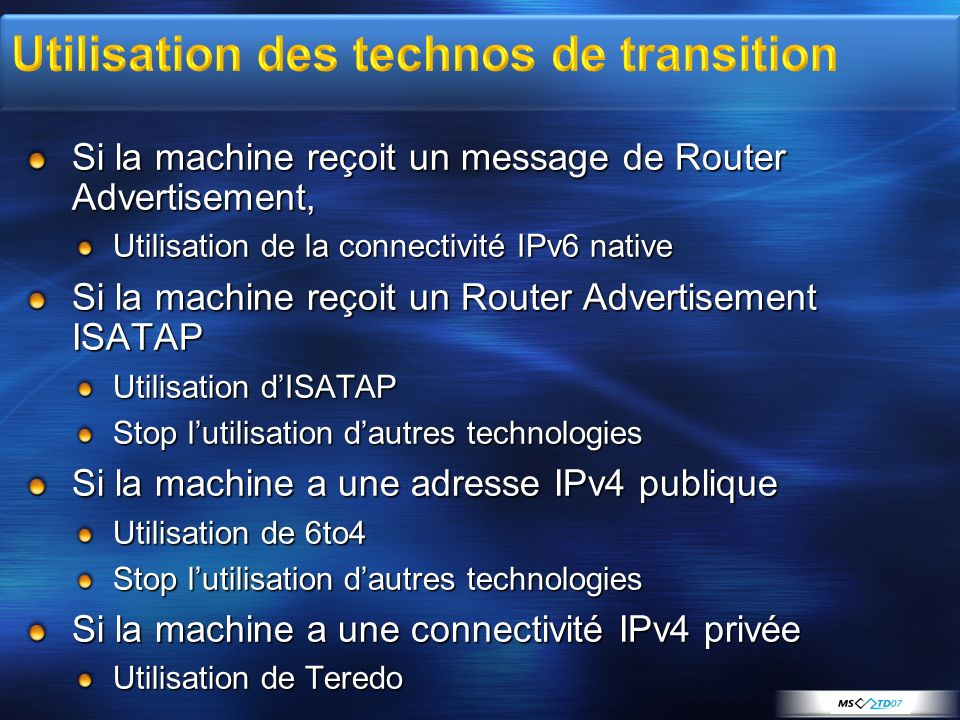 Si la machine reçoit un message de Router Advertisement, Utilisation de la connectivité IPv6 native Si la machine reçoit un Router Advertisement ISATAP Utilisation dISATAP Stop lutilisation dautres technologies Si la machine a une adresse IPv4 publique Utilisation de 6to4 Stop lutilisation dautres technologies Si la machine a une connectivité IPv4 privée Utilisation de Teredo