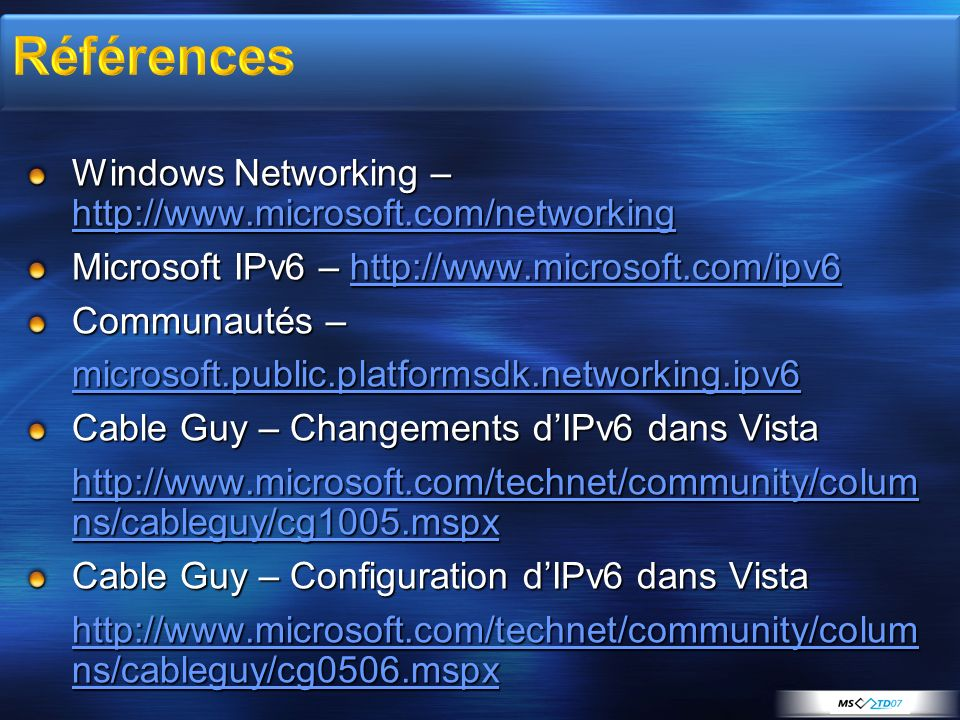 Windows Networking – http://www.microsoft.com/networking http://www.microsoft.com/networking Microsoft IPv6 – http://www.microsoft.com/ipv6 http://www.microsoft.com/ipv6 Communautés – microsoft.public.platformsdk.networking.ipv6 Cable Guy – Changements dIPv6 dans Vista http://www.microsoft.com/technet/community/colum ns/cableguy/cg1005.mspx http://www.microsoft.com/technet/community/colum ns/cableguy/cg1005.mspx Cable Guy – Configuration dIPv6 dans Vista http://www.microsoft.com/technet/community/colum ns/cableguy/cg0506.mspx http://www.microsoft.com/technet/community/colum ns/cableguy/cg0506.mspx