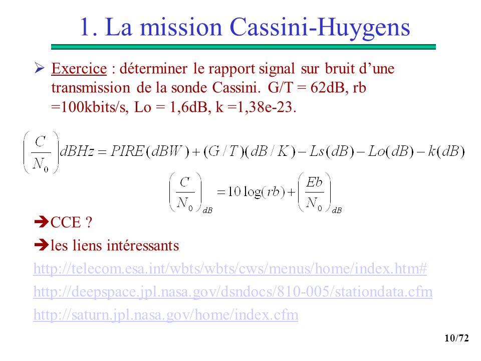 10/72 1. La mission Cassini-Huygens Exercice : déterminer le rapport signal sur bruit dune transmission de la sonde Cassini. G/T = 62dB, rb =100kbits/