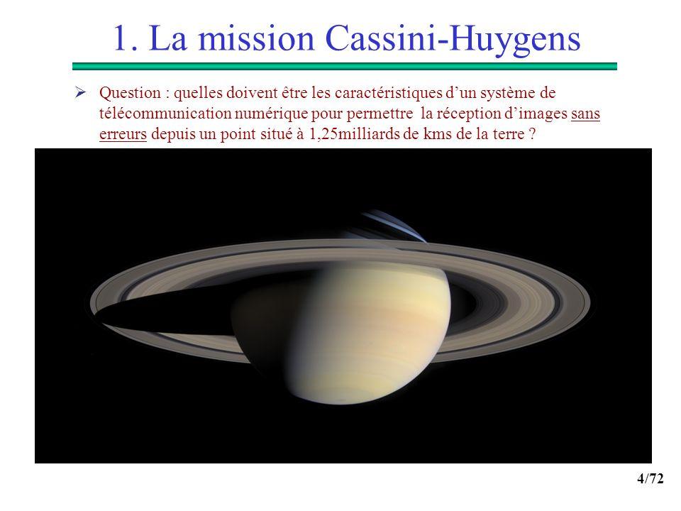 4/72 1. La mission Cassini-Huygens Question : quelles doivent être les caractéristiques dun système de télécommunication numérique pour permettre la r
