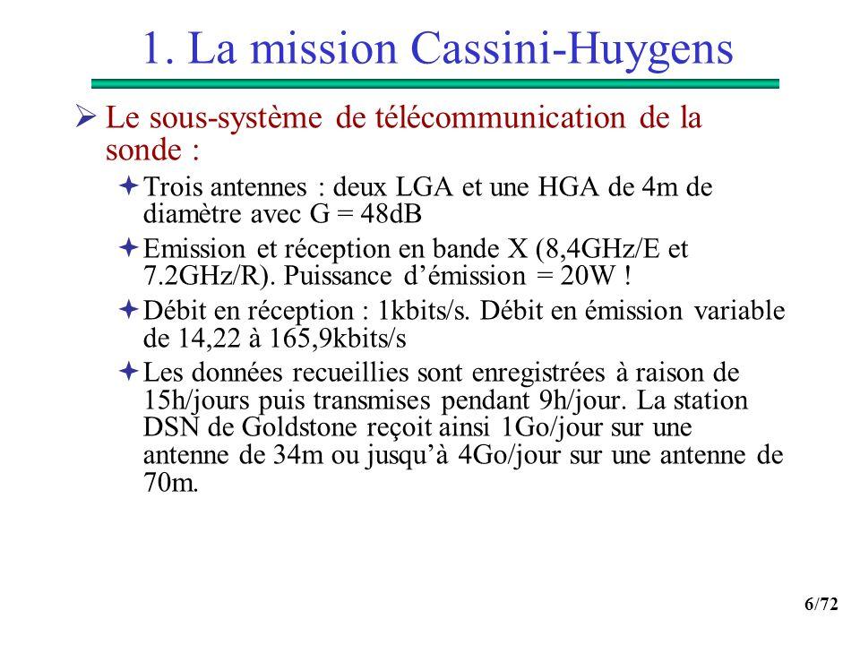 6/72 1. La mission Cassini-Huygens Le sous-système de télécommunication de la sonde : Trois antennes : deux LGA et une HGA de 4m de diamètre avec G =