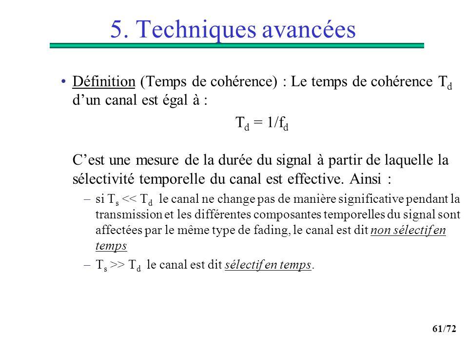 61/72 5. Techniques avancées Définition (Temps de cohérence) : Le temps de cohérence T d dun canal est égal à : T d = 1/f d Cest une mesure de la duré