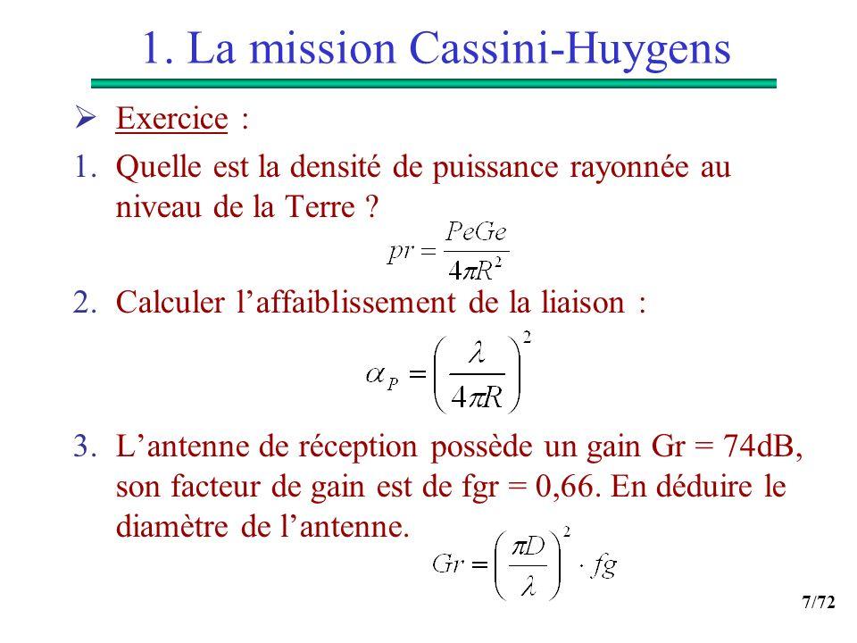 7/72 1. La mission Cassini-Huygens Exercice : 1.Quelle est la densité de puissance rayonnée au niveau de la Terre ? 2.Calculer laffaiblissement de la