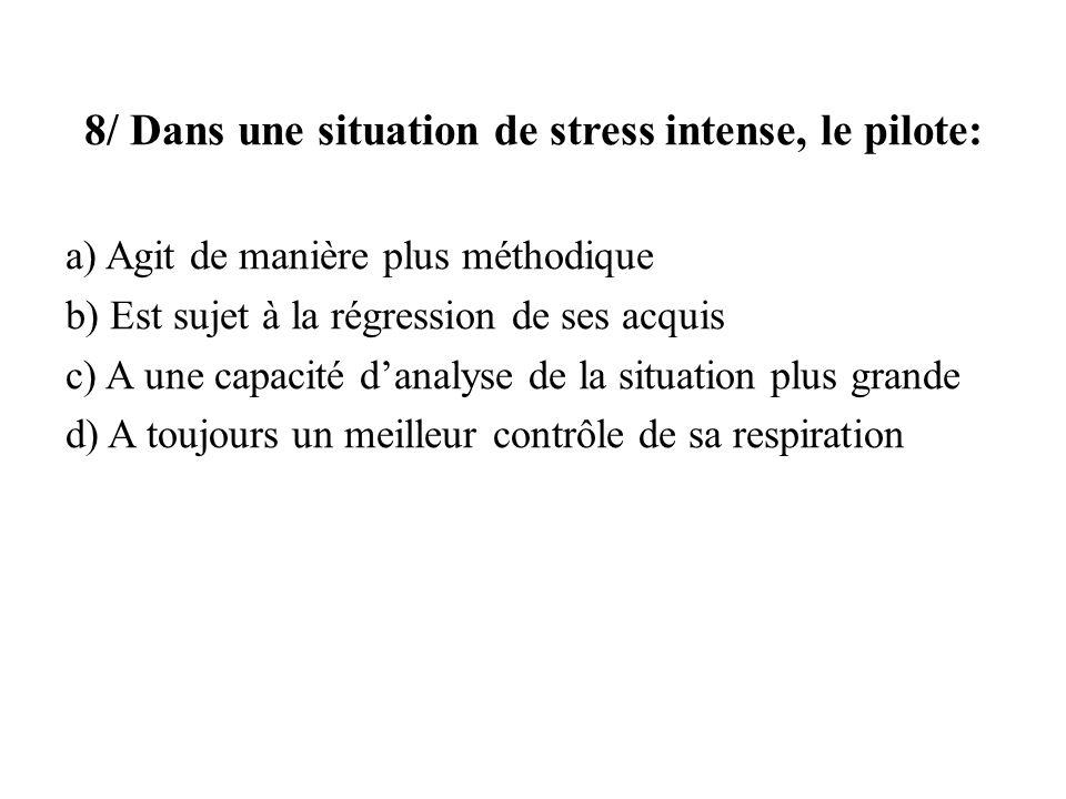 8/ Dans une situation de stress intense, le pilote: a) Agit de manière plus méthodique b) Est sujet à la régression de ses acquis c) A une capacité da