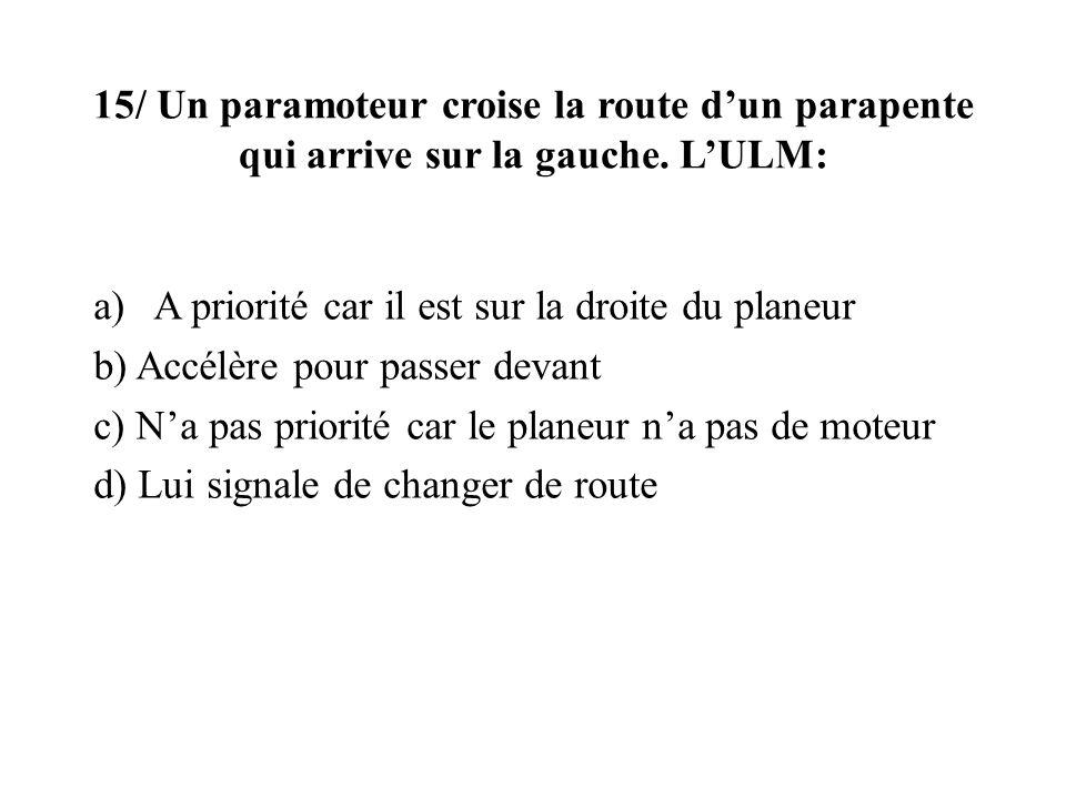 15/ Un paramoteur croise la route dun parapente qui arrive sur la gauche. LULM: a)A priorité car il est sur la droite du planeur b) Accélère pour pass