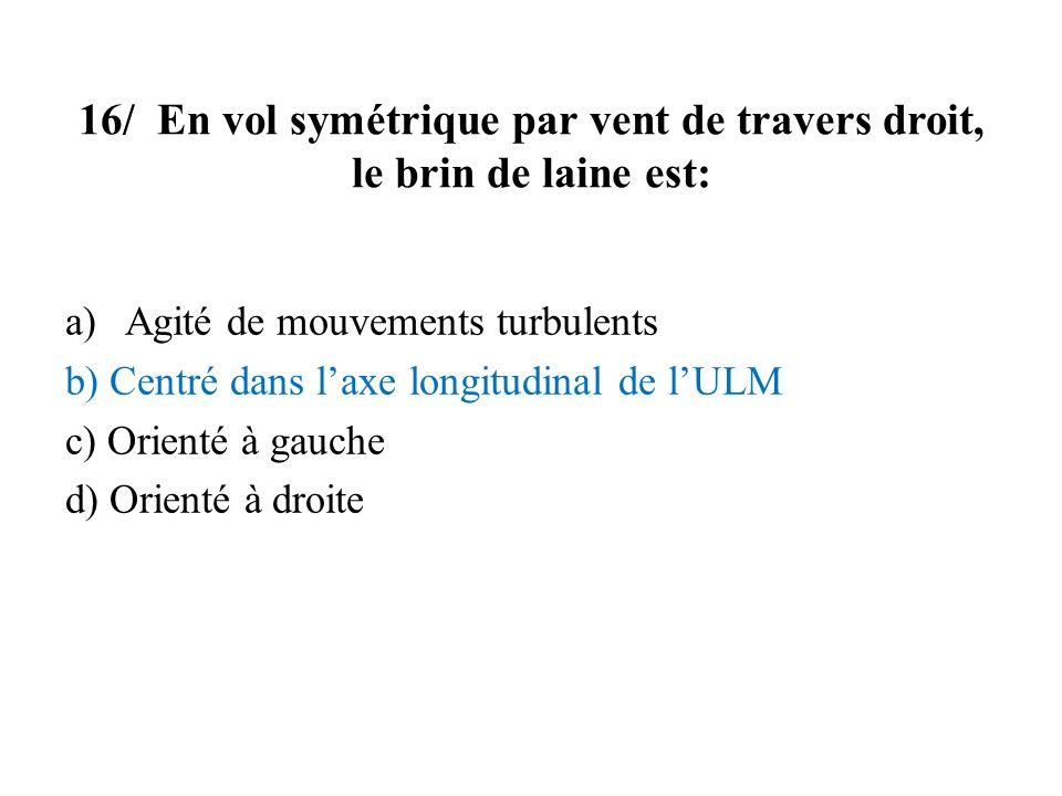 16/ En vol symétrique par vent de travers droit, le brin de laine est: a)Agité de mouvements turbulents b) Centré dans laxe longitudinal de lULM c) Or