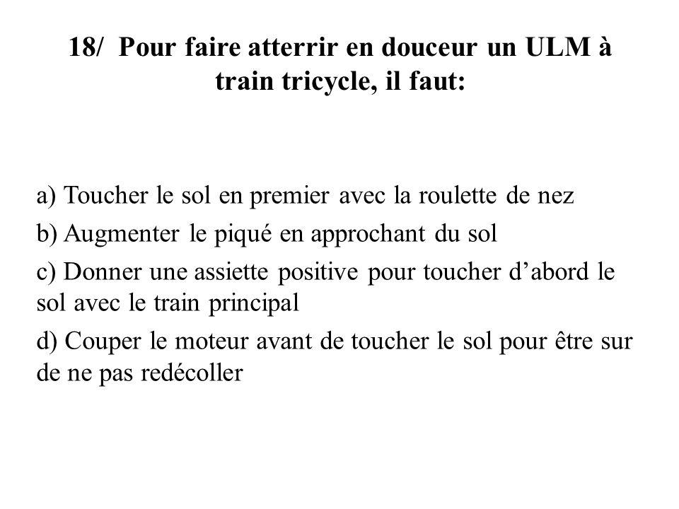 18/ Pour faire atterrir en douceur un ULM à train tricycle, il faut: a) Toucher le sol en premier avec la roulette de nez b) Augmenter le piqué en app