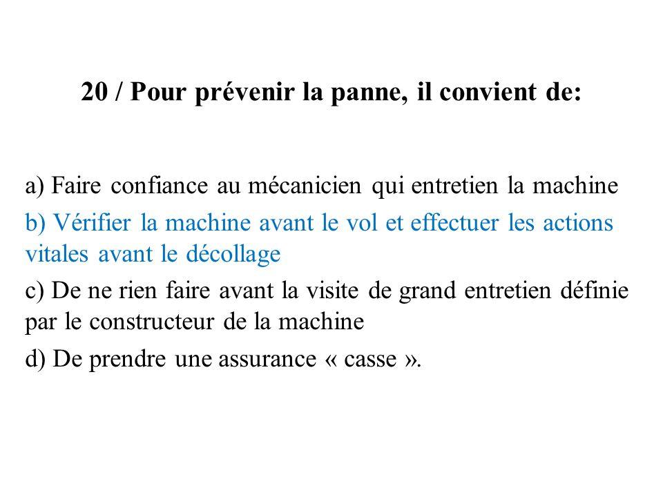 20 / Pour prévenir la panne, il convient de: a) Faire confiance au mécanicien qui entretien la machine b) Vérifier la machine avant le vol et effectue