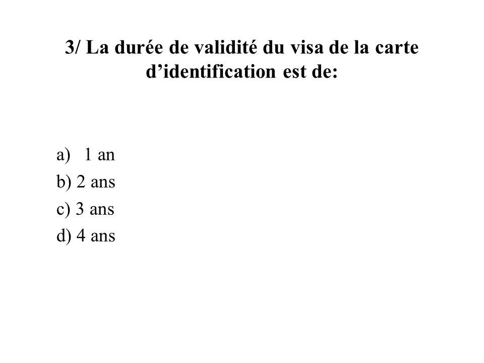 3/ La durée de validité du visa de la carte didentification est de: a)1 an b) 2 ans c) 3 ans d) 4 ans