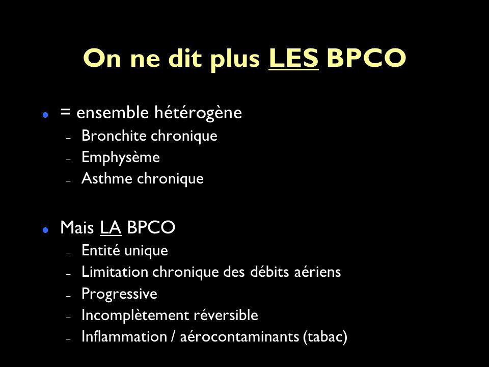 On ne dit plus LES BPCO = ensemble hétérogène – Bronchite chronique – Emphysème – Asthme chronique Mais LA BPCO – Entité unique – Limitation chronique des débits aériens – Progressive – Incomplètement réversible – Inflammation / aérocontaminants (tabac)