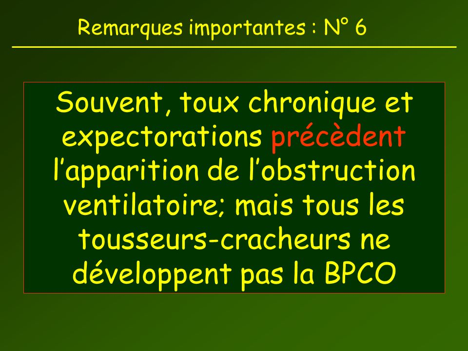 Remarques importantes : N° 6 Souvent, toux chronique et expectorations précèdent lapparition de lobstruction ventilatoire; mais tous les tousseurs-cracheurs ne développent pas la BPCO