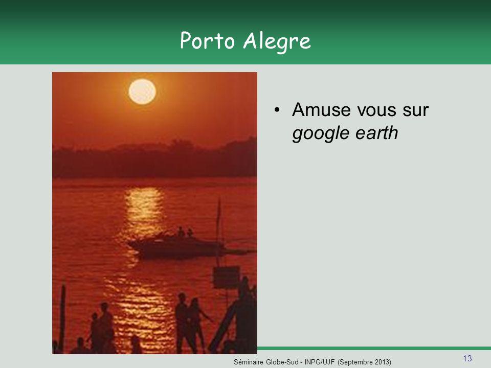 13 Séminaire Globe-Sud - INPG/UJF (Septembre 2013) Porto Alegre Amuse vous sur google earth