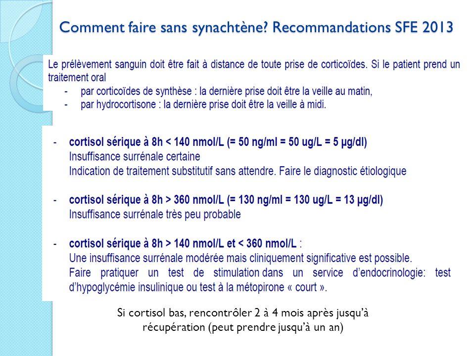 Comment faire sans synachtène? Recommandations SFE 2013 Si cortisol bas, rencontrôler 2 à 4 mois après jusquà récupération (peut prendre jusquà un an)