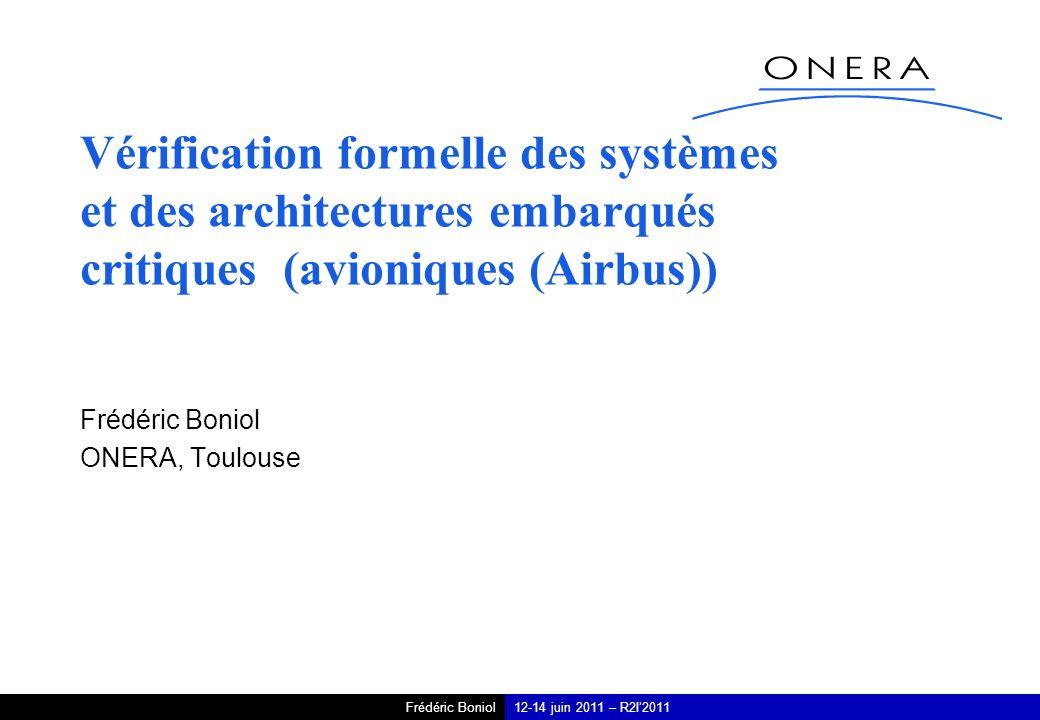 Frédéric Boniol12-14 juin 2011 – R2I2011 Vérification formelle des systèmes et des architectures embarqués critiques (avioniques (Airbus)) Frédéric Boniol ONERA, Toulouse