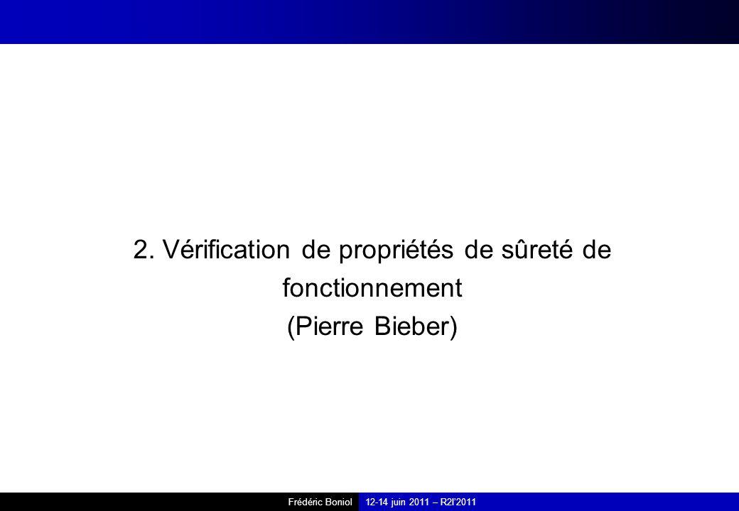 Frédéric Boniol12-14 juin 2011 – R2I2011 2. Vérification de propriétés de sûreté de fonctionnement (Pierre Bieber)