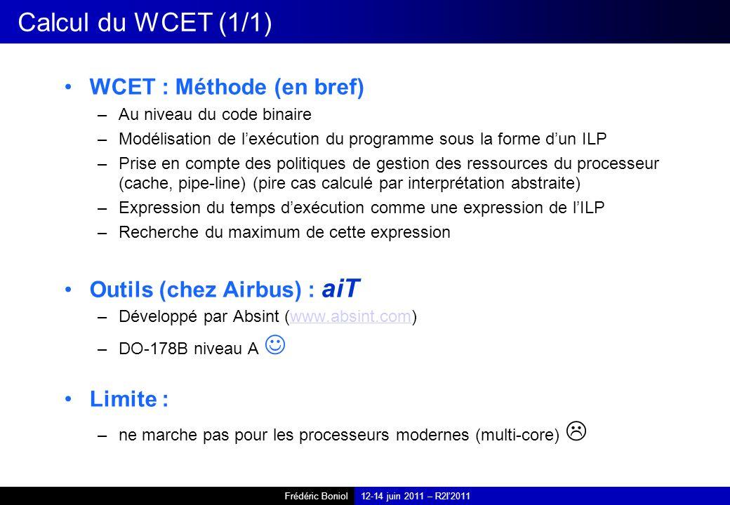 Frédéric Boniol12-14 juin 2011 – R2I2011 Calcul du WCET (1/1) WCET : Méthode (en bref) –Au niveau du code binaire –Modélisation de lexécution du programme sous la forme dun ILP –Prise en compte des politiques de gestion des ressources du processeur (cache, pipe-line) (pire cas calculé par interprétation abstraite) –Expression du temps dexécution comme une expression de lILP –Recherche du maximum de cette expression Outils (chez Airbus) : aiT –Développé par Absint (www.absint.com)www.absint.com –DO-178B niveau A Limite : –ne marche pas pour les processeurs modernes (multi-core)