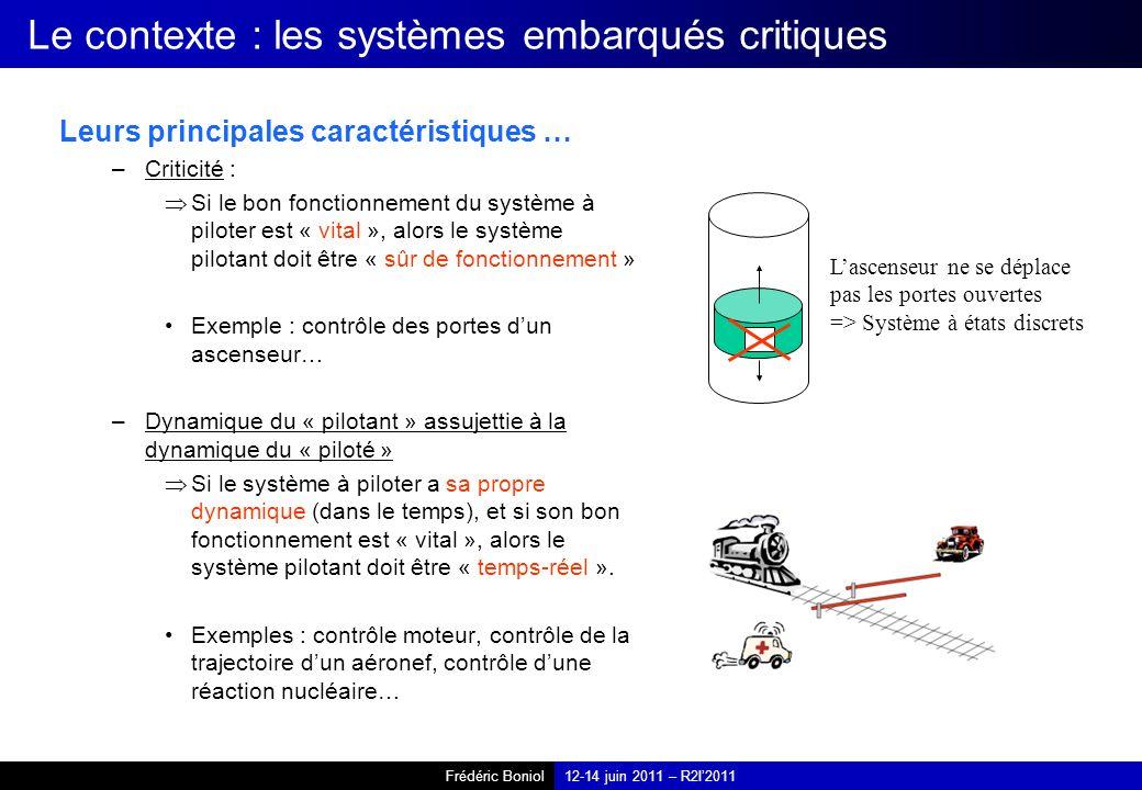 Frédéric Boniol12-14 juin 2011 – R2I2011 Le contexte : les systèmes embarqués critiques Leurs principales caractéristiques … –Criticité : Si le bon fonctionnement du système à piloter est « vital », alors le système pilotant doit être « sûr de fonctionnement » Exemple : contrôle des portes dun ascenseur… –Dynamique du « pilotant » assujettie à la dynamique du « piloté » Si le système à piloter a sa propre dynamique (dans le temps), et si son bon fonctionnement est « vital », alors le système pilotant doit être « temps-réel ».