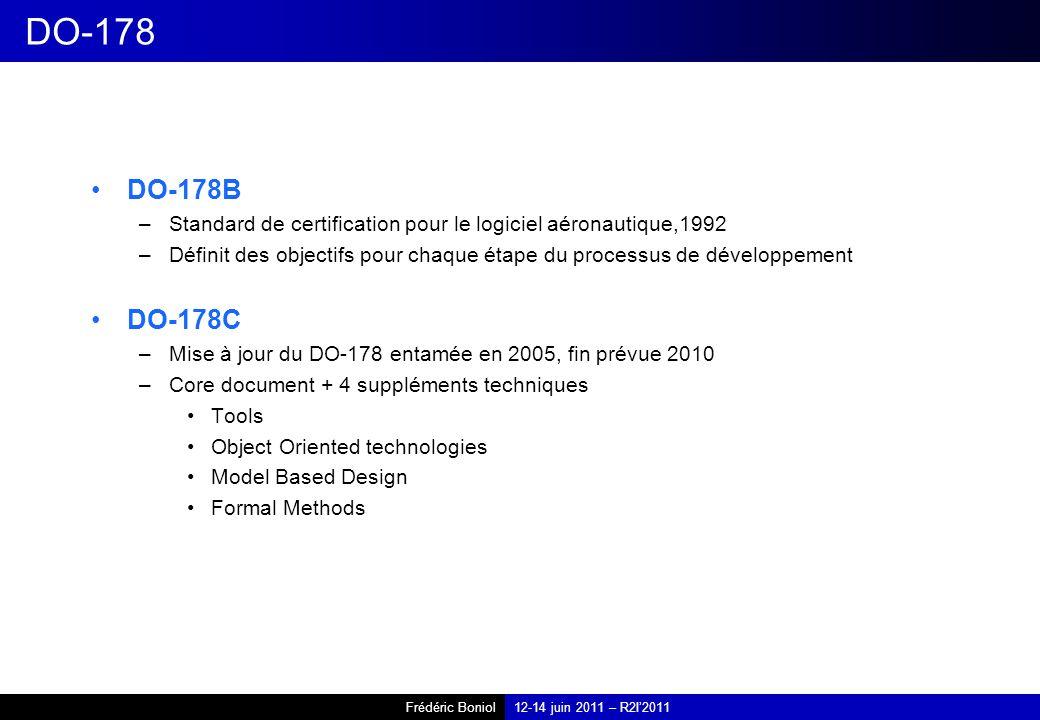 Frédéric Boniol12-14 juin 2011 – R2I2011 DO-178 DO-178B –Standard de certification pour le logiciel aéronautique,1992 –Définit des objectifs pour chaque étape du processus de développement DO-178C –Mise à jour du DO-178 entamée en 2005, fin prévue 2010 –Core document + 4 suppléments techniques Tools Object Oriented technologies Model Based Design Formal Methods