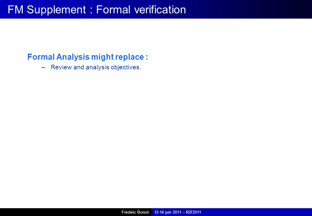Frédéric Boniol12-14 juin 2011 – R2I2011 FM Supplement : Formal verification Formal Analysis might replace : –Review and analysis objectives.