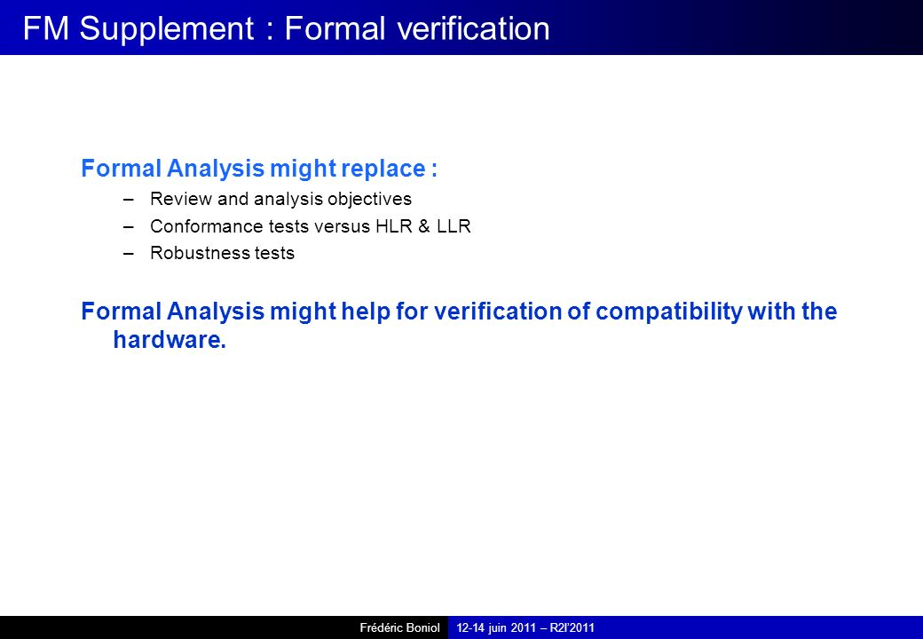 Frédéric Boniol12-14 juin 2011 – R2I2011 FM Supplement : Formal verification Formal Analysis might replace : –Review and analysis objectives –Conformance tests versus HLR & LLR –Robustness tests Formal Analysis might help for verification of compatibility with the hardware.