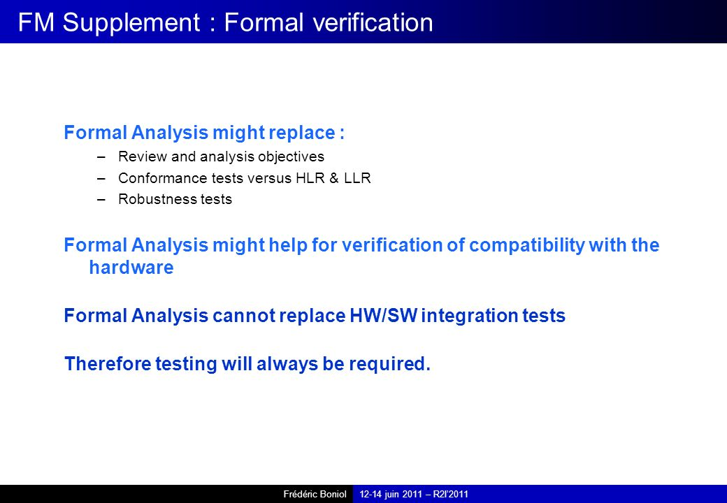 Frédéric Boniol12-14 juin 2011 – R2I2011 FM Supplement : Formal verification Formal Analysis might replace : –Review and analysis objectives –Conforma
