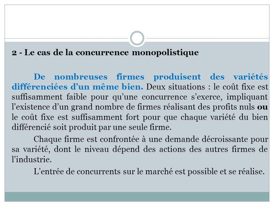 2 - Le cas de la concurrence monopolistique De nombreuses firmes produisent des variétés différenciées dun même bien. Deux situations : le coût fixe e