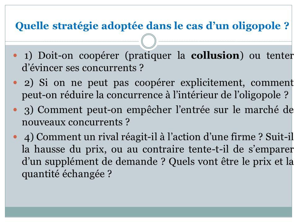 Quelle stratégie adoptée dans le cas dun oligopole ? 1) Doit-on coopérer (pratiquer la collusion) ou tenter dévincer ses concurrents ? 2) Si on ne peu