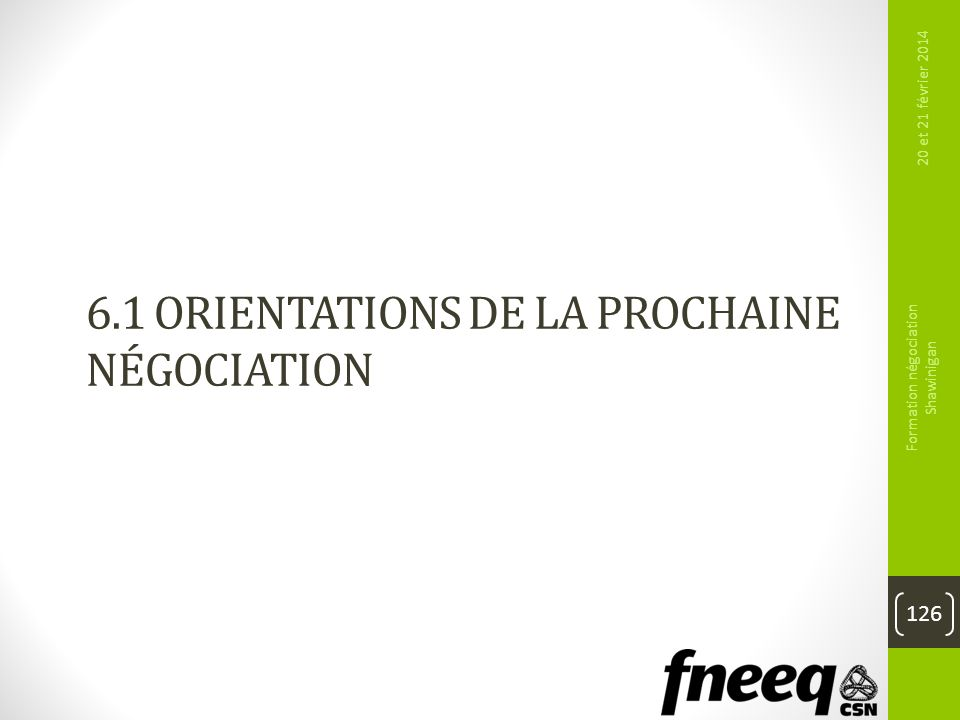 6.1 ORIENTATIONS DE LA PROCHAINE NÉGOCIATION 126 20 et 21 février 2014 Formation négociation Shawinigan