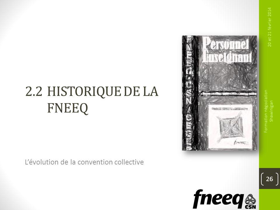 2.2HISTORIQUE DE LA FNEEQ Lévolution de la convention collective 20 et 21 février 2014 Formation négociation Shawinigan 26
