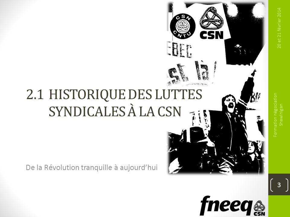 2.1 HISTORIQUE DES LUTTES SYNDICALES À LA CSN De la Révolution tranquille à aujourdhui 20 et 21 février 2014 Formation négociation Shawinigan 3