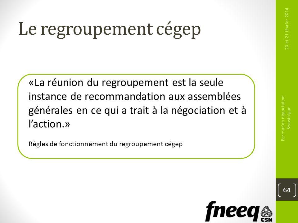 Le regroupement cégep 20 et 21 février 2014 Formation négociation Shawinigan 64 «La réunion du regroupement est la seule instance de recommandation au