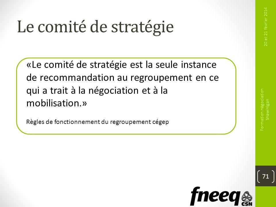 Le comité de stratégie 20 et 21 février 2014 Formation négociation Shawinigan 71 «Le comité de stratégie est la seule instance de recommandation au re