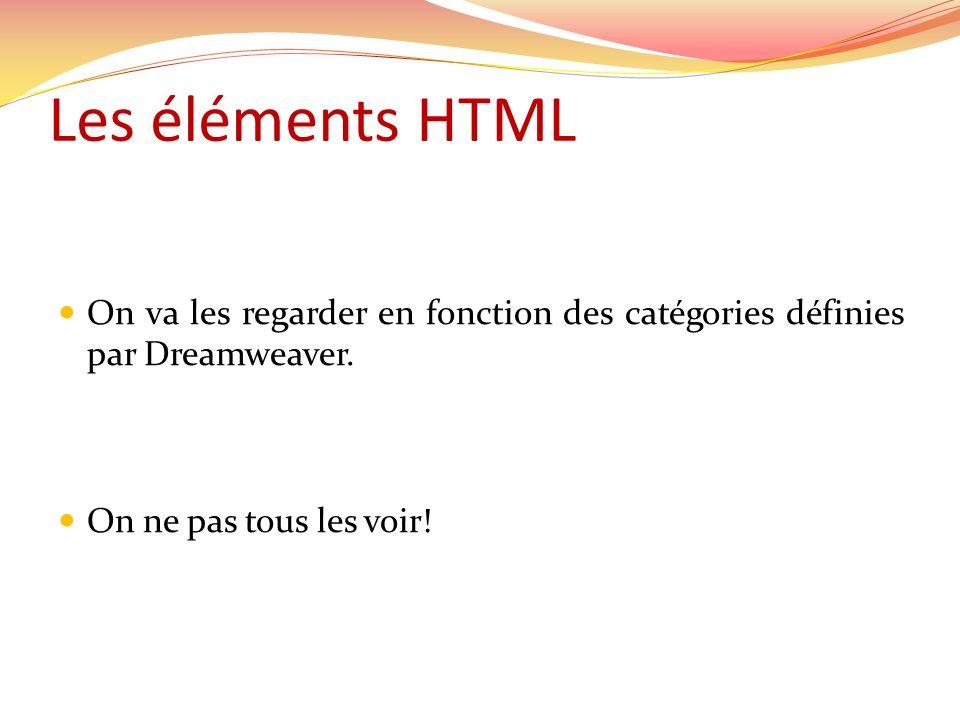 On va les regarder en fonction des catégories définies par Dreamweaver. On ne pas tous les voir! Les éléments HTML