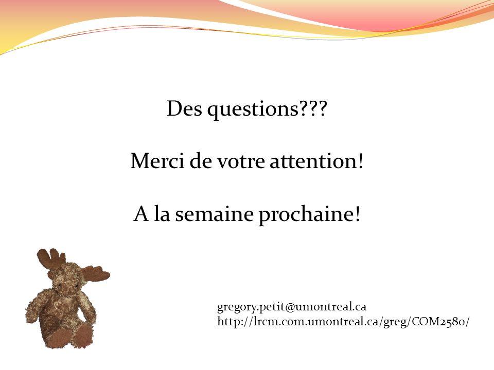 Des questions??? Merci de votre attention! A la semaine prochaine! gregory.petit@umontreal.ca http://lrcm.com.umontreal.ca/greg/COM2580/