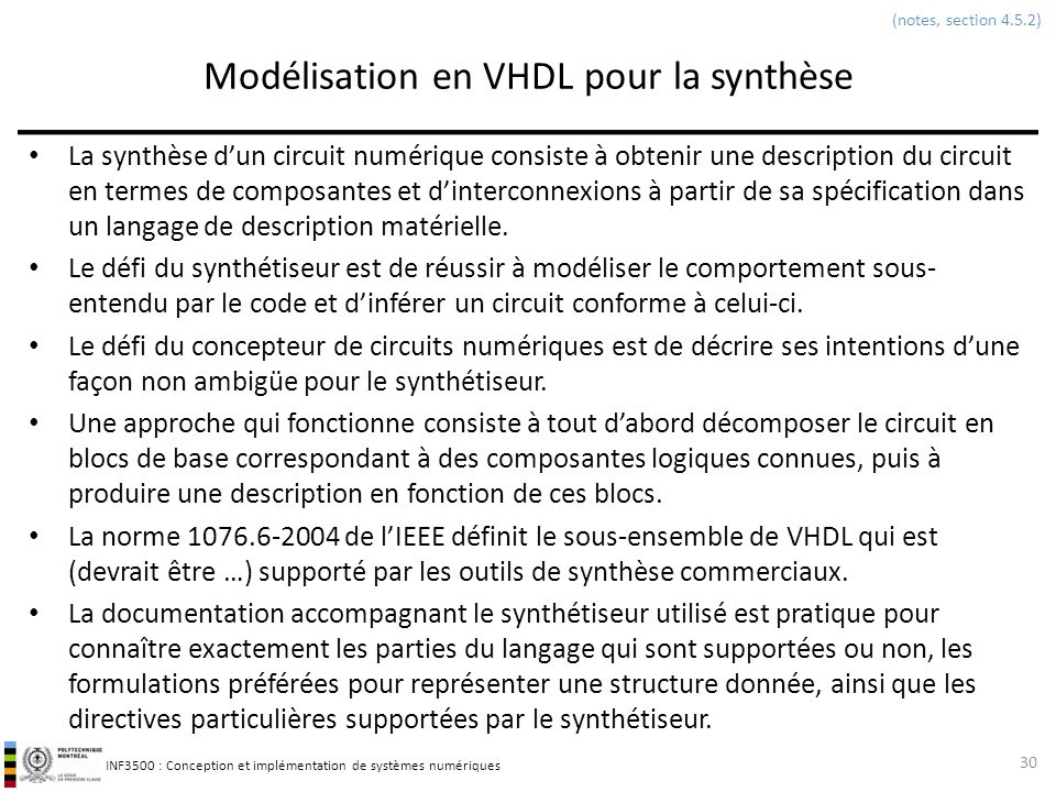 INF3500 : Conception et implémentation de systèmes numériques Exemples de code ambigu ou non synthétisable - 1 31 (notes, section 4.5.2) entity boucledynamique is port ( x0, xmax : in integer range 0 to 255; somme : out integer range 0 to 65535 ); end boucledynamique; architecture arch of boucledynamique is begin process(x0, xmax) variable sommet : integer; begin sommet := 0; for k in x0 to xmax loop sommet := sommet + k; end loop; somme <= sommet; end process; end arch; library ieee; use ieee.std_logic_1164.all; entity registremanque1 is port ( clk, D : in std_logic; Q : out std_logic ); end registremanque1; architecture arch of registremanque1 is begin process(clk) begin if (rising_edge(CLK) or falling_edge(CLK)) then Q <= D; end if; end process; end arch; Boucle à bornes indéfinies.