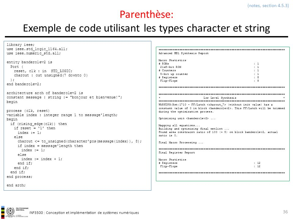 INF3500 : Conception et implémentation de systèmes numériques Parenthèse: Exemple de code utilisant les types character et string 36 (notes, section 4.5.3) library ieee; use ieee.std_logic_1164.all; use ieee.numeric_std.all; entity banderolev2 is Port ( reset, clk : in STD_LOGIC; charout : out unsigned(7 downto 0) ); end banderolev2; architecture arch of banderolev2 is constant message : string := bonjour et bienvenue! ; begin process (clk, reset) variable index : integer range 1 to message length; begin if (rising_edge(clk)) then if reset = 1 then index := 1; else charout <= to_unsigned(character pos(message(index)), 8); if index = message length then index := 1; else index := index + 1; end if; end process; end arch; ========================================================================= Advanced HDL Synthesis Report Macro Statistics # ROMs : 1 21x8-bit ROM : 1 # Counters : 1 5-bit up counter : 1 # Registers : 8 Flip-Flops : 8 ========================================================================= * Low Level Synthesis * ========================================================================= WARNING:Xst:1710 - FF/Latch (without init value) has a constant value of 0 in block.
