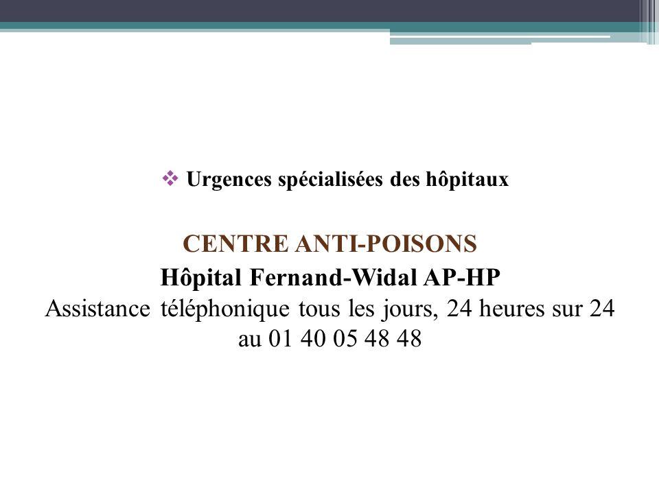 Urgences spécialisées des hôpitaux CENTRE ANTI-POISONS Hôpital Fernand-Widal AP-HP Assistance téléphonique tous les jours, 24 heures sur 24 au 01 40 0